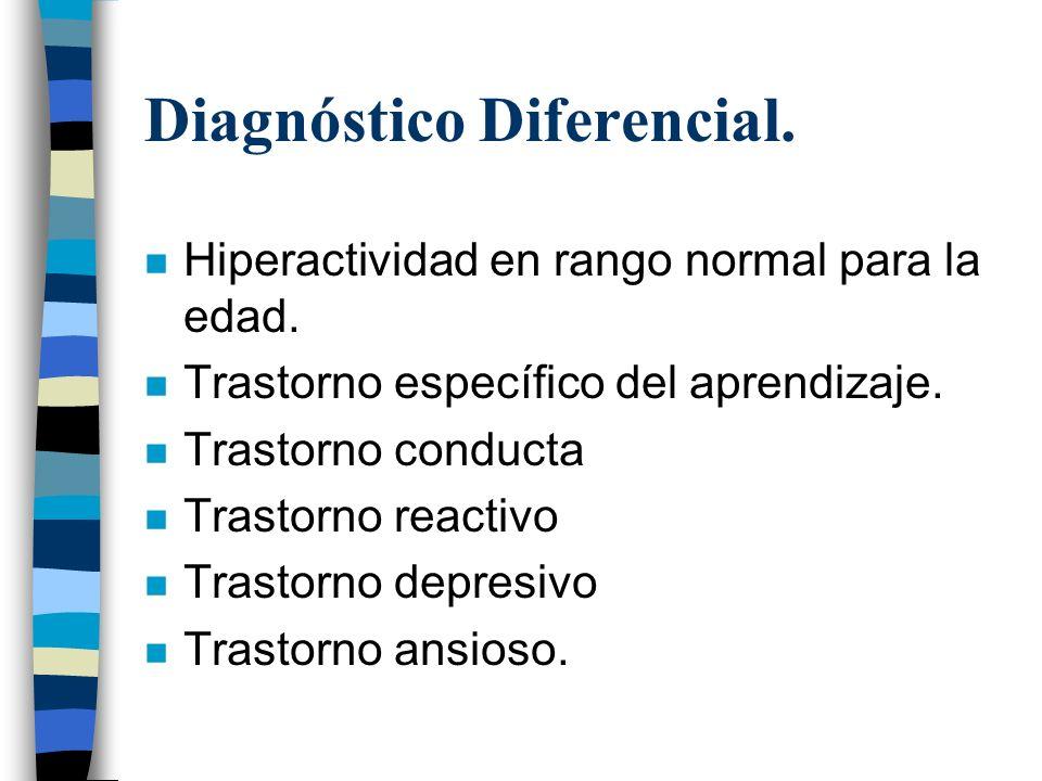 Diagnóstico Diferencial. n Hiperactividad en rango normal para la edad. n Trastorno específico del aprendizaje. n Trastorno conducta n Trastorno react