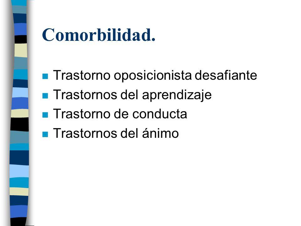 Comorbilidad. n Trastorno oposicionista desafiante n Trastornos del aprendizaje n Trastorno de conducta n Trastornos del ánimo