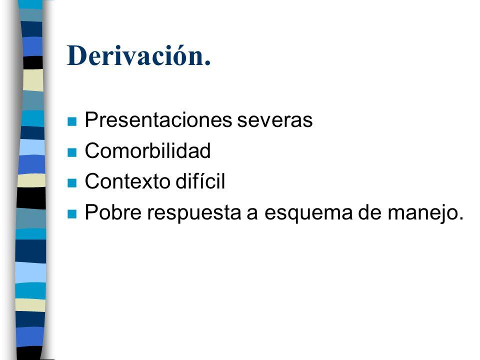 Derivación. n Presentaciones severas n Comorbilidad n Contexto difícil n Pobre respuesta a esquema de manejo.