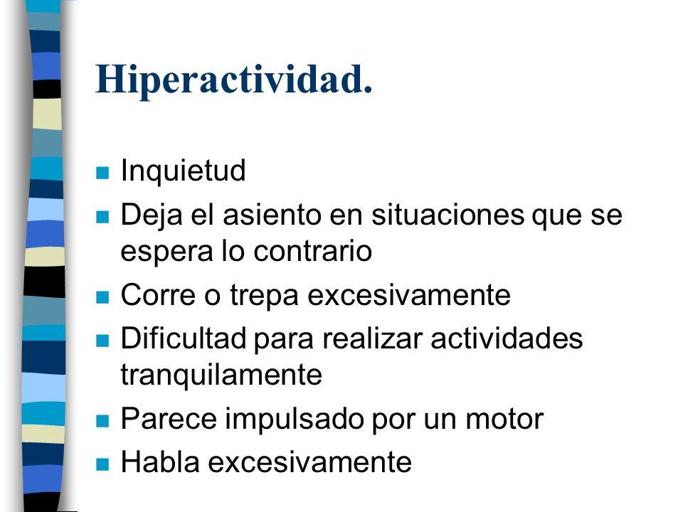Hiperactividad. n Inquietud n Deja el asiento en situaciones que se espera lo contrario n Corre o trepa excesivamente n Dificultad para realizar activ