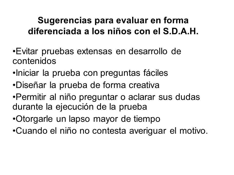 Sugerencias para evaluar en forma diferenciada a los niños con el S.D.A.H. Evitar pruebas extensas en desarrollo de contenidos Iniciar la prueba con p