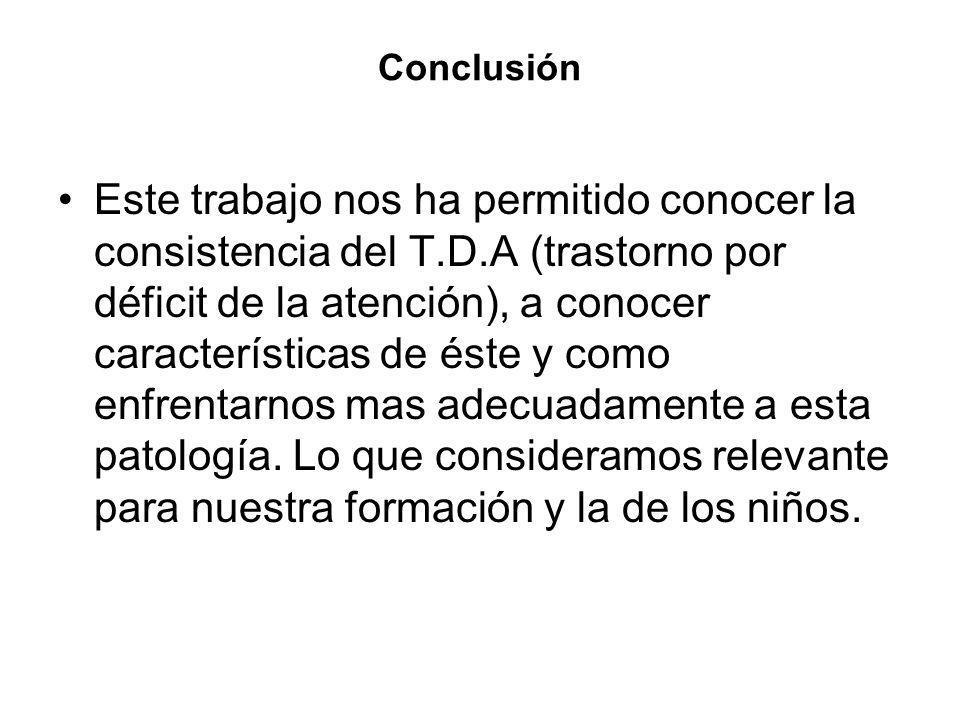 Conclusión Este trabajo nos ha permitido conocer la consistencia del T.D.A (trastorno por déficit de la atención), a conocer características de éste y
