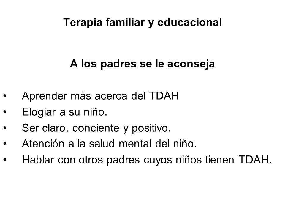 Terapia familiar y educacional A los padres se le aconseja Aprender más acerca del TDAH Elogiar a su niño. Ser claro, conciente y positivo. Atención a