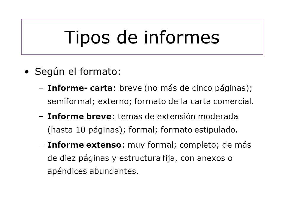 Tipos de informes Según el formato: –Informe- carta: breve (no más de cinco páginas); semiformal; externo; formato de la carta comercial.