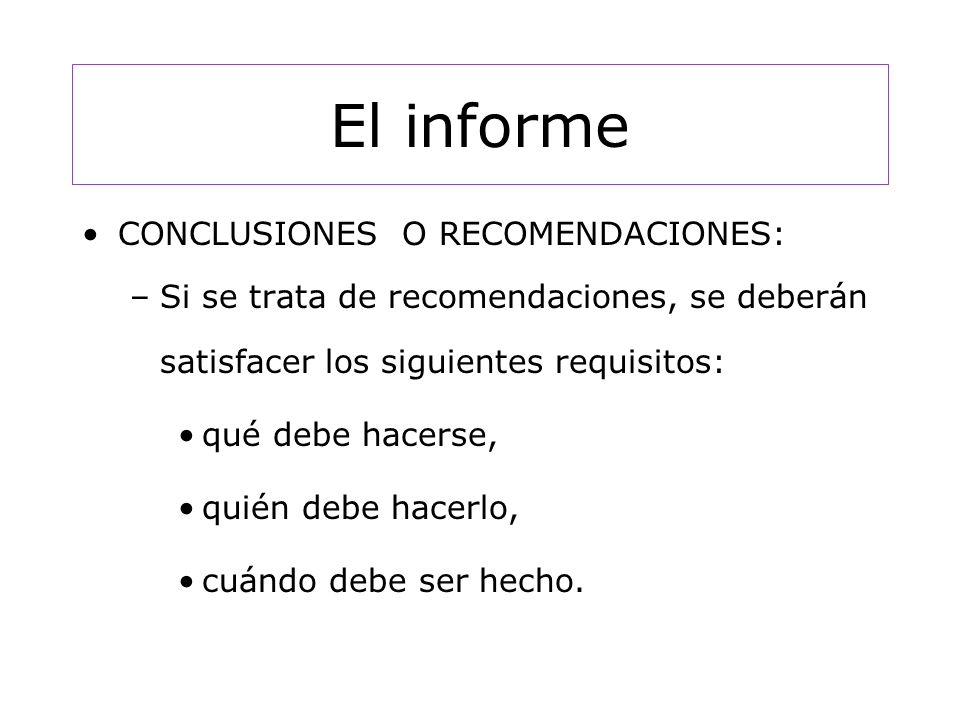 El informe CONCLUSIONES O RECOMENDACIONES: –Si se trata de recomendaciones, se deberán satisfacer los siguientes requisitos: qué debe hacerse, quién debe hacerlo, cuándo debe ser hecho.