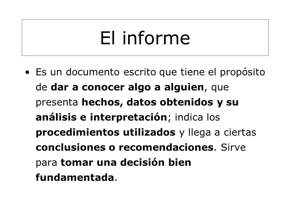El informe Es un documento escrito que tiene el propósito de dar a conocer algo a alguien, que presenta hechos, datos obtenidos y su análisis e interpretación; indica los procedimientos utilizados y llega a ciertas conclusiones o recomendaciones.