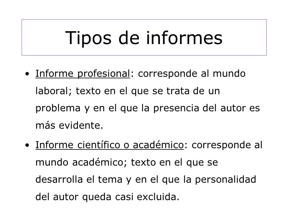 Tipos de informes Informe profesional: corresponde al mundo laboral; texto en el que se trata de un problema y en el que la presencia del autor es más evidente.