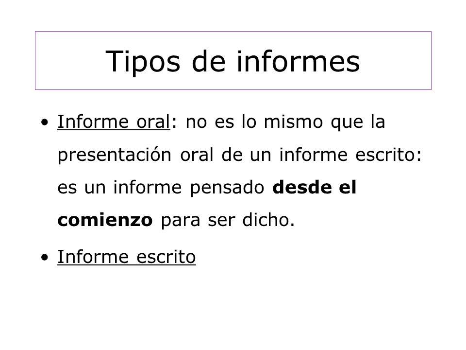 Tipos de informes Informe oral: no es lo mismo que la presentación oral de un informe escrito: es un informe pensado desde el comienzo para ser dicho.