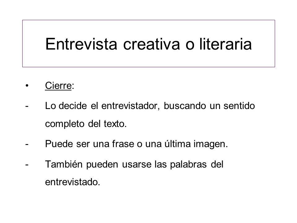Entrevista creativa o literaria Cierre: -Lo decide el entrevistador, buscando un sentido completo del texto.