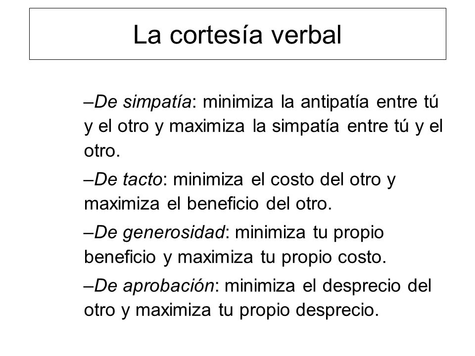 La cortesía verbal –De simpatía: minimiza la antipatía entre tú y el otro y maximiza la simpatía entre tú y el otro. –De tacto: minimiza el costo del