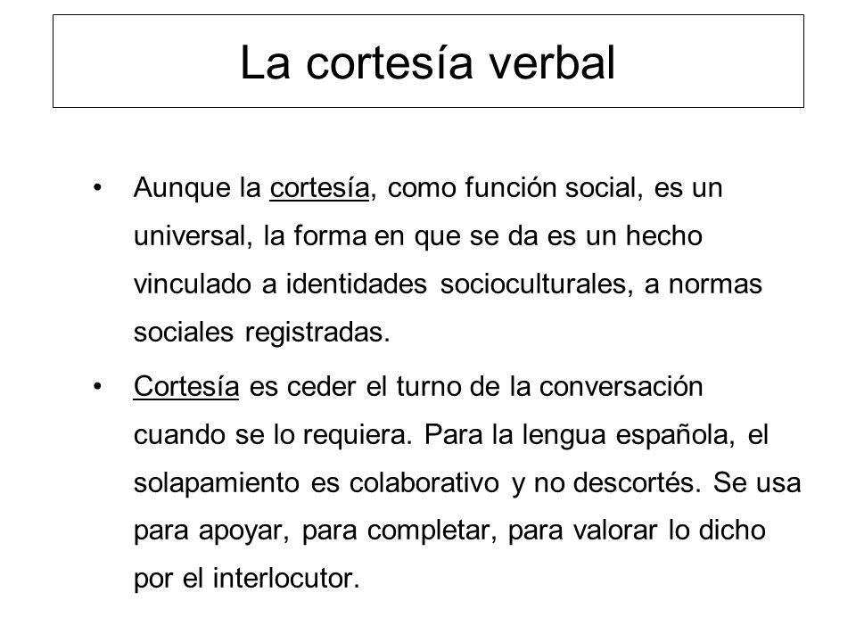 La cortesía verbal Aunque la cortesía, como función social, es un universal, la forma en que se da es un hecho vinculado a identidades socioculturales