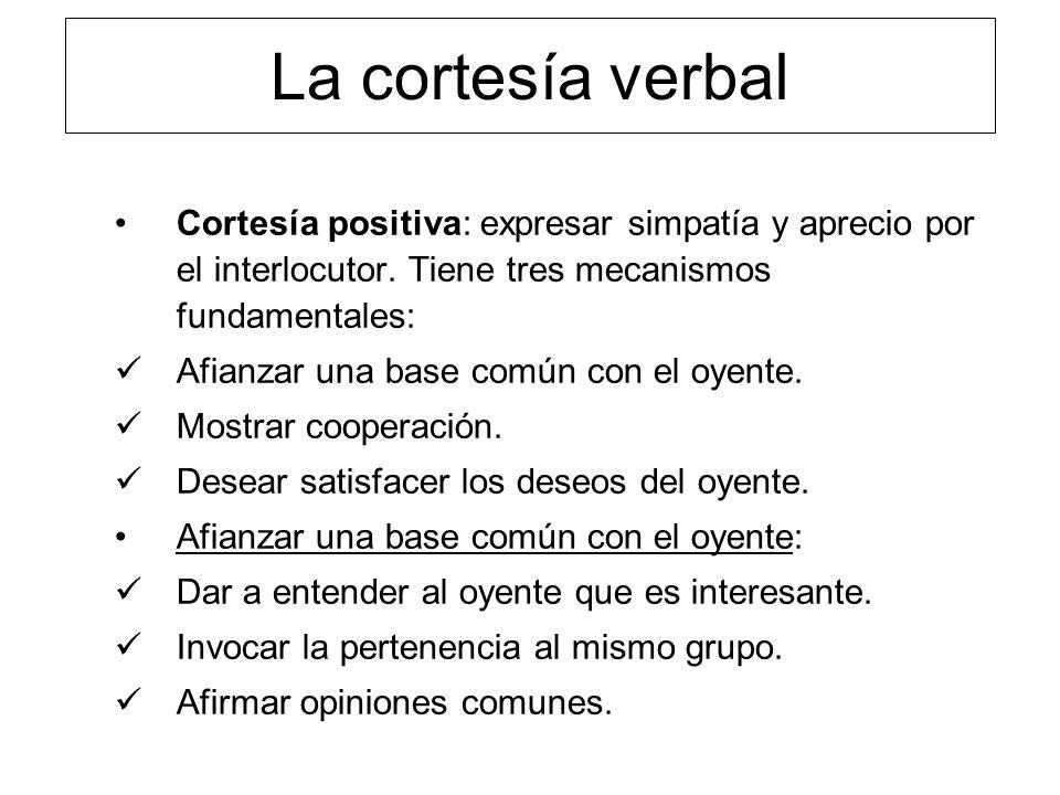 La cortesía verbal Cortesía positiva: expresar simpatía y aprecio por el interlocutor. Tiene tres mecanismos fundamentales: Afianzar una base común co
