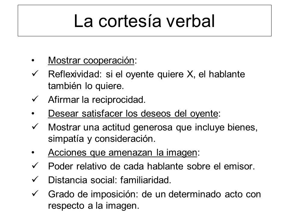 La cortesía verbal Mostrar cooperación: Reflexividad: si el oyente quiere X, el hablante también lo quiere. Afirmar la reciprocidad. Desear satisfacer