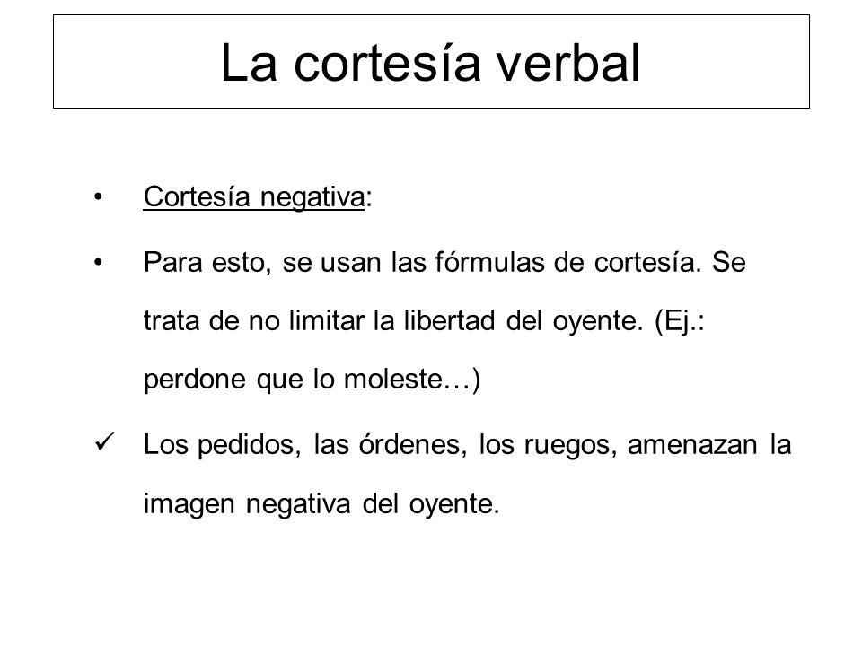 La cortesía verbal Cortesía negativa: Para esto, se usan las fórmulas de cortesía. Se trata de no limitar la libertad del oyente. (Ej.: perdone que lo