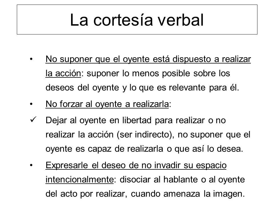 La cortesía verbal No suponer que el oyente está dispuesto a realizar la acción: suponer lo menos posible sobre los deseos del oyente y lo que es rele