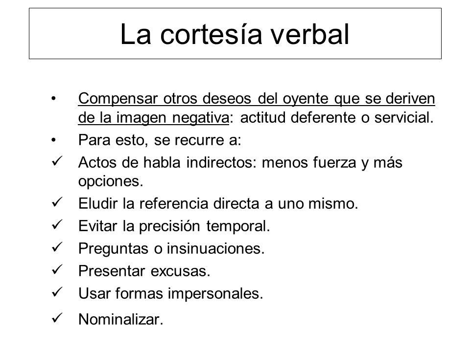 La cortesía verbal Compensar otros deseos del oyente que se deriven de la imagen negativa: actitud deferente o servicial. Para esto, se recurre a: Act