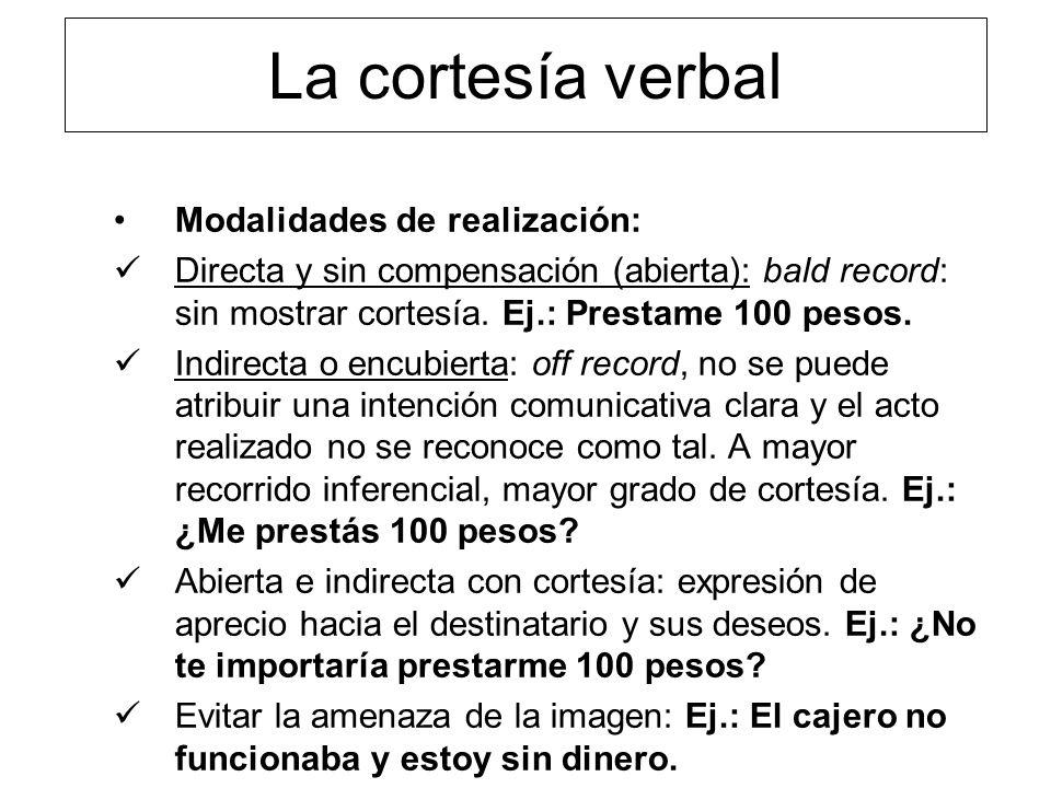 La cortesía verbal Modalidades de realización: Directa y sin compensación (abierta): bald record: sin mostrar cortesía. Ej.: Prestame 100 pesos. Indir
