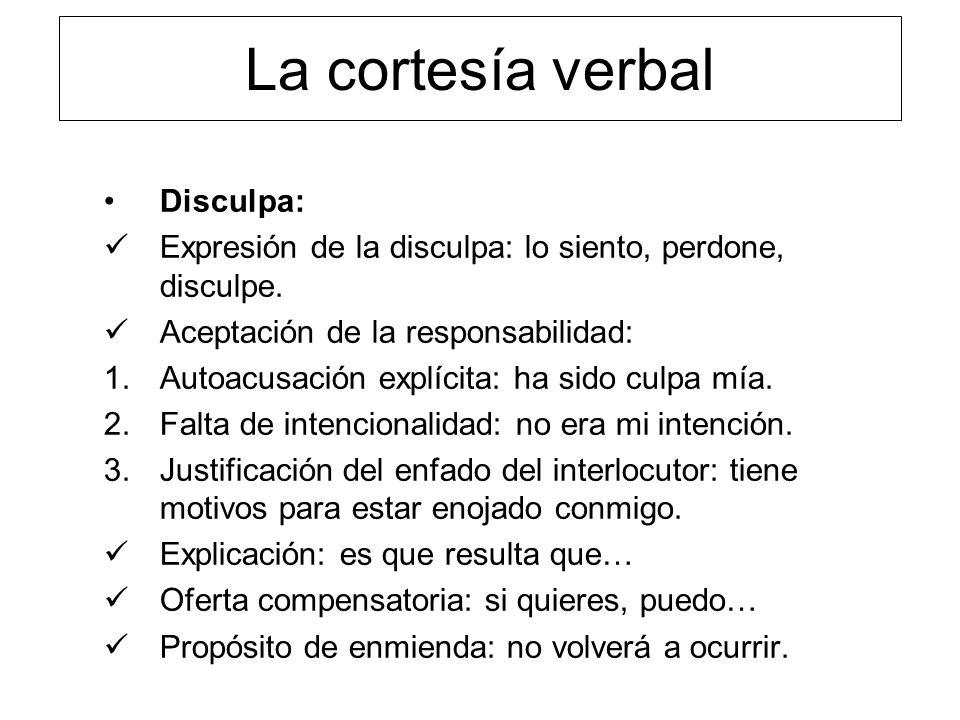 La cortesía verbal Disculpa: Expresión de la disculpa: lo siento, perdone, disculpe. Aceptación de la responsabilidad: 1.Autoacusación explícita: ha s