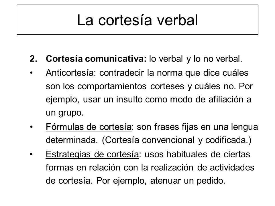 La cortesía verbal 2.Cortesía comunicativa: lo verbal y lo no verbal. Anticortesía: contradecir la norma que dice cuáles son los comportamientos corte