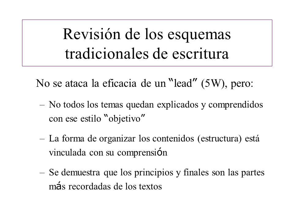 Revisión de los esquemas tradicionales de escritura No se ataca la eficacia de un lead (5W), pero: –No todos los temas quedan explicados y comprendido