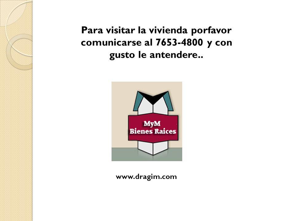 Para visitar la vivienda porfavor comunicarse al 7653-4800 y con gusto le antendere.. www.dragim.com