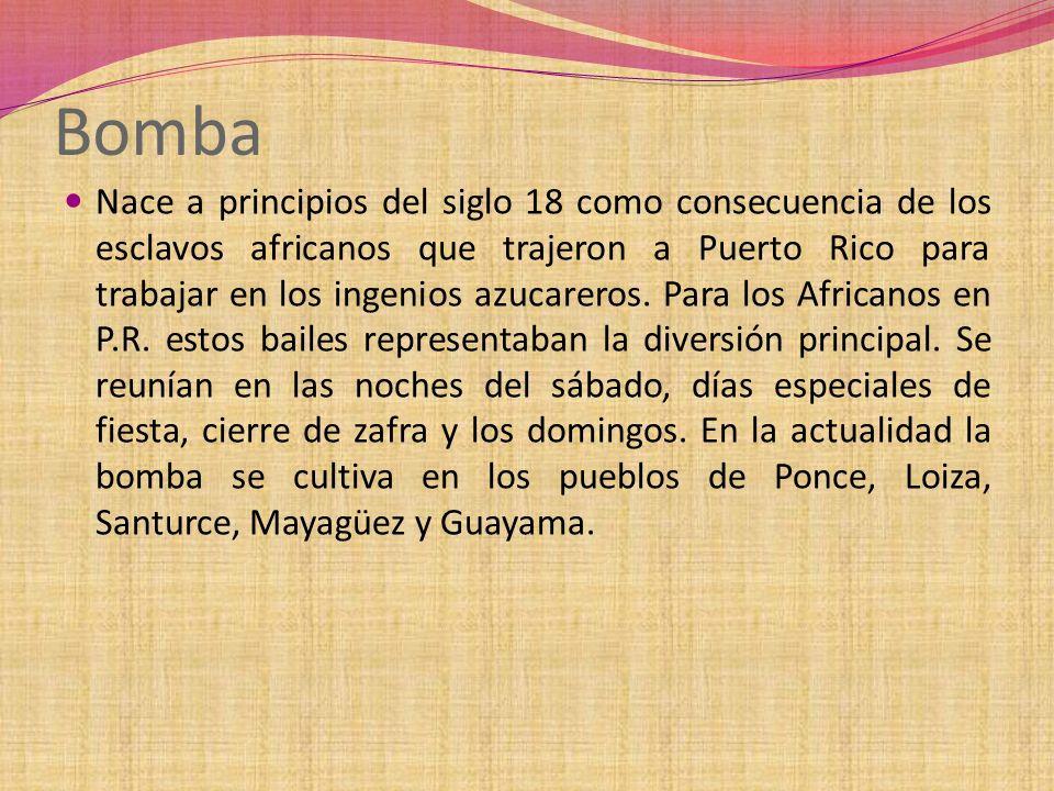 Bomba Nace a principios del siglo 18 como consecuencia de los esclavos africanos que trajeron a Puerto Rico para trabajar en los ingenios azucareros.