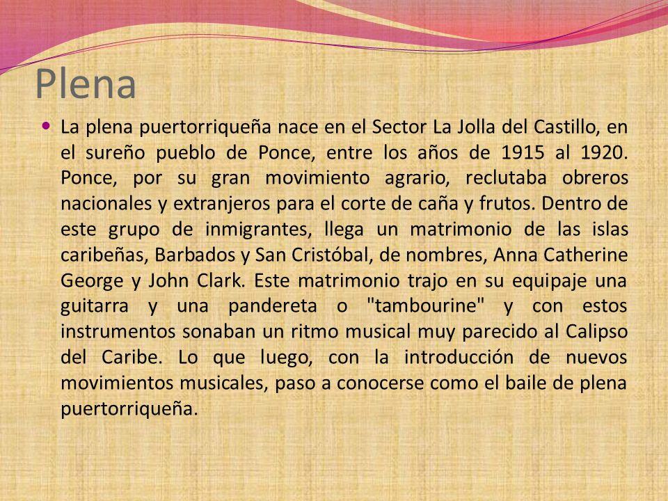 Plena La plena puertorriqueña nace en el Sector La Jolla del Castillo, en el sureño pueblo de Ponce, entre los años de 1915 al 1920. Ponce, por su gra