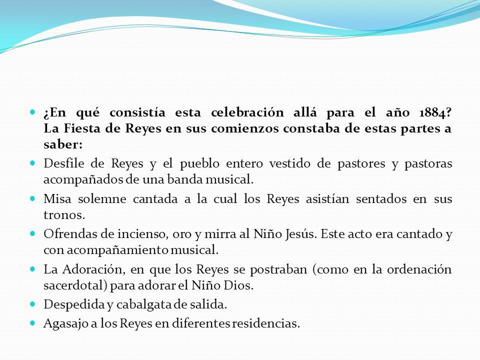 ¿En qué consistía esta celebración allá para el año 1884? La Fiesta de Reyes en sus comienzos constaba de estas partes a saber: Desfile de Reyes y el