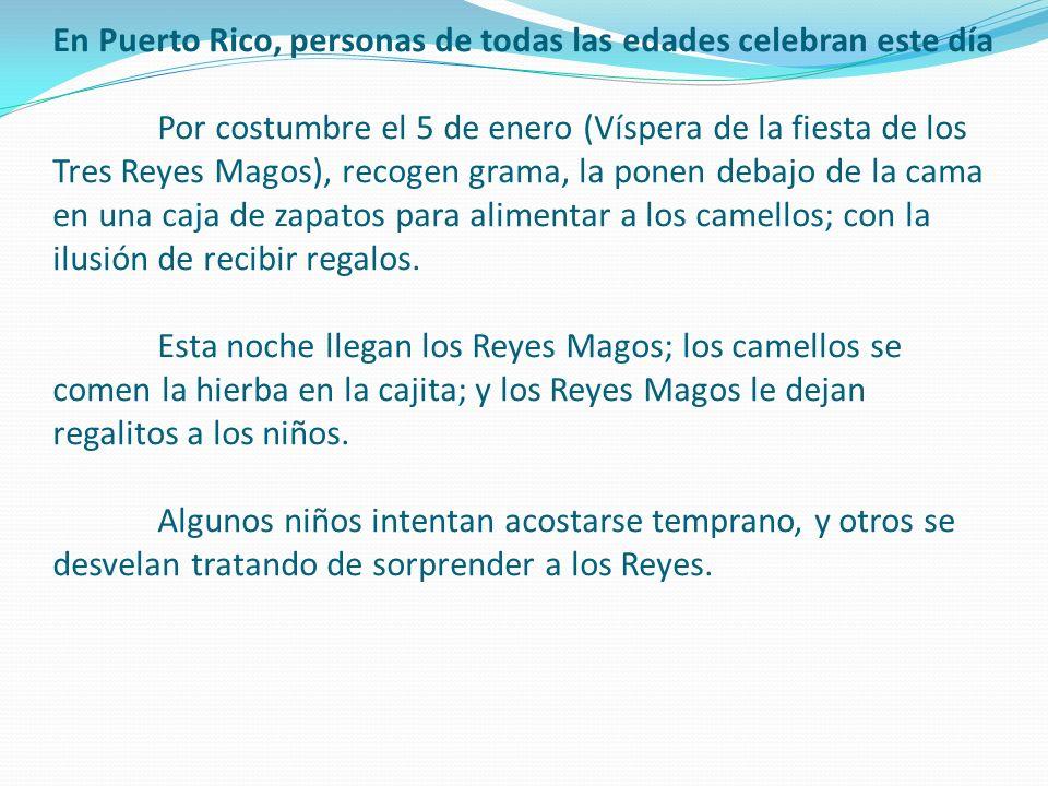 En Puerto Rico, personas de todas las edades celebran este día Por costumbre el 5 de enero (Víspera de la fiesta de los Tres Reyes Magos), recogen gra
