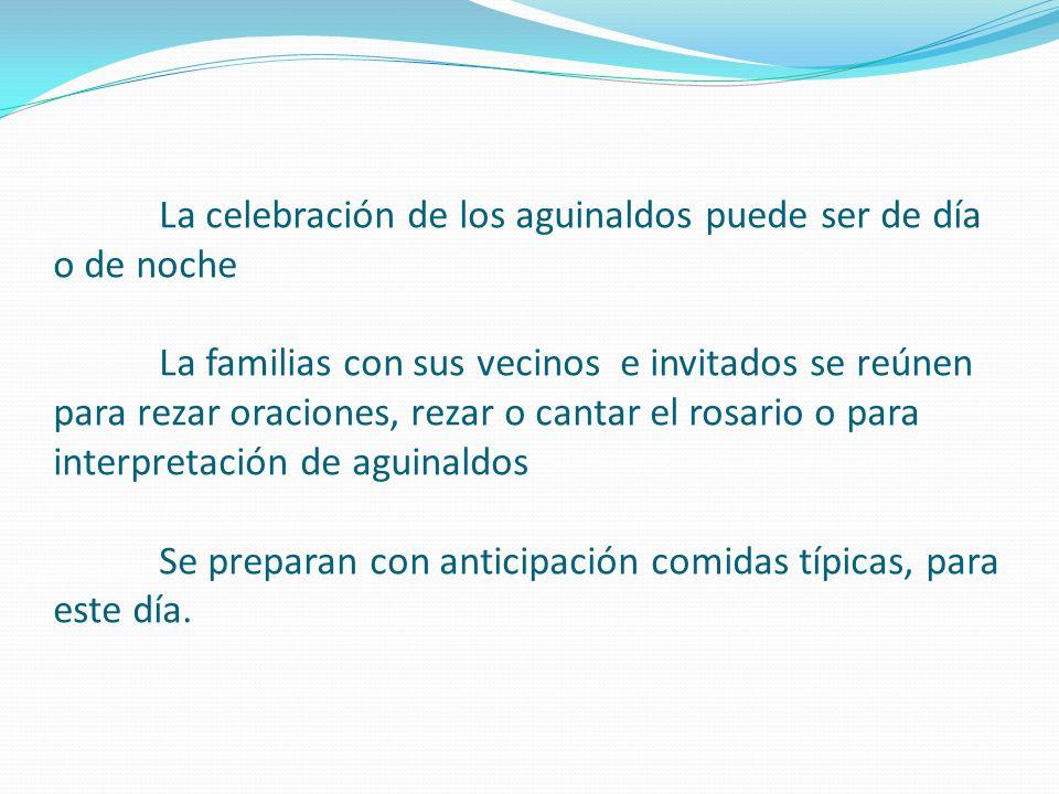 La celebración de los aguinaldos puede ser de día o de noche La familias con sus vecinos e invitados se reúnen para rezar oraciones, rezar o cantar el