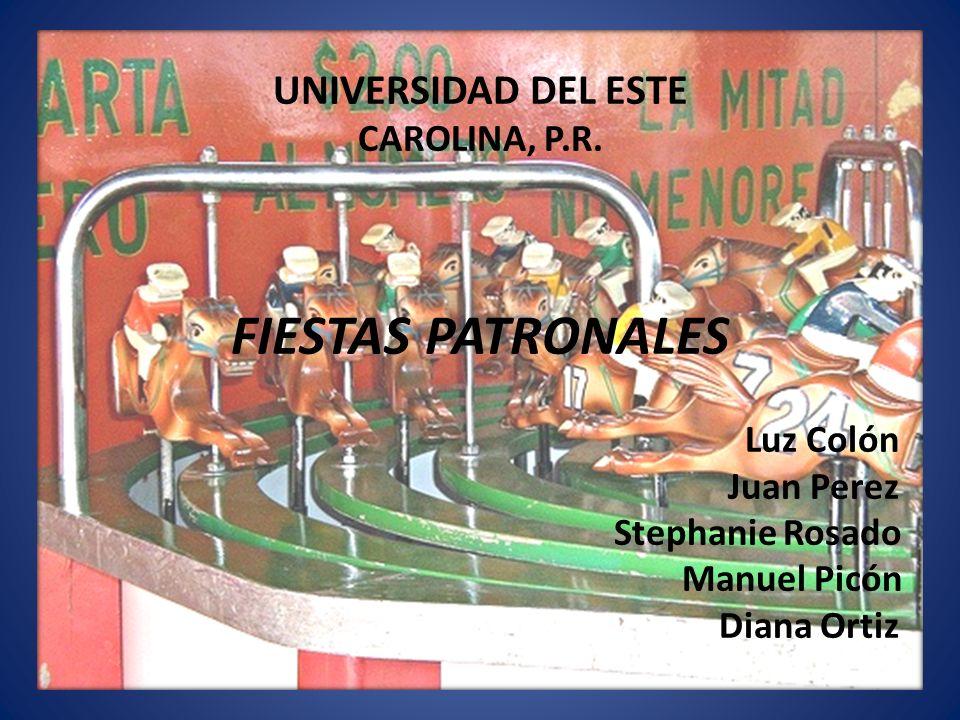 UNIVERSIDAD DEL ESTE CAROLINA, P.R. FIESTAS PATRONALES Luz Colón Juan Perez Stephanie Rosado Manuel Picón Diana Ortiz