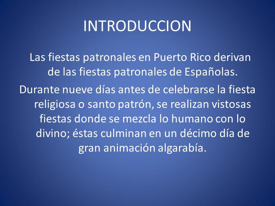 INTRODUCCION Las fiestas patronales en Puerto Rico derivan de las fiestas patronales de Españolas. Durante nueve días antes de celebrarse la fiesta re
