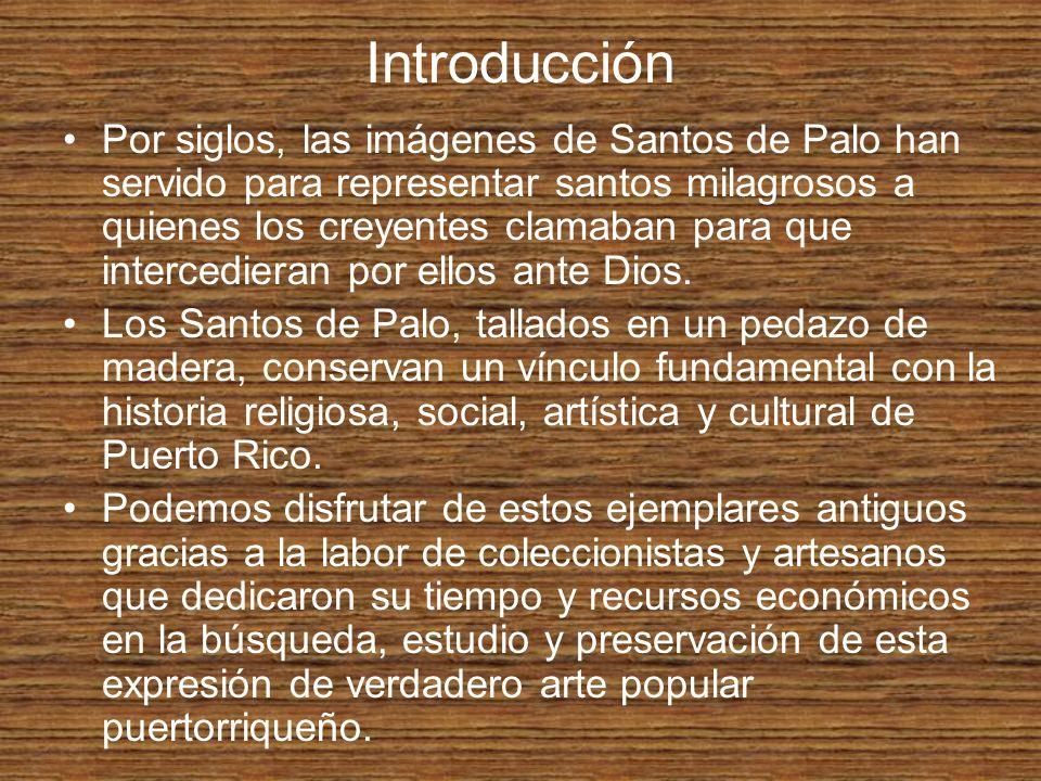 Introducción Por siglos, las imágenes de Santos de Palo han servido para representar santos milagrosos a quienes los creyentes clamaban para que inter
