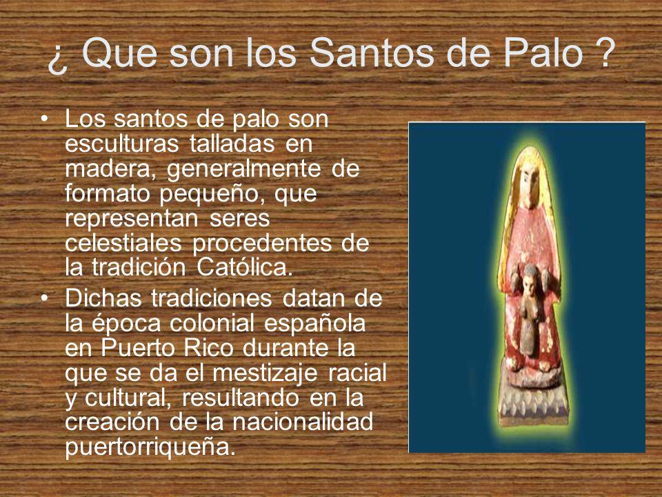 ¿ Que son los Santos de Palo ? Los santos de palo son esculturas talladas en madera, generalmente de formato pequeño, que representan seres celestiale