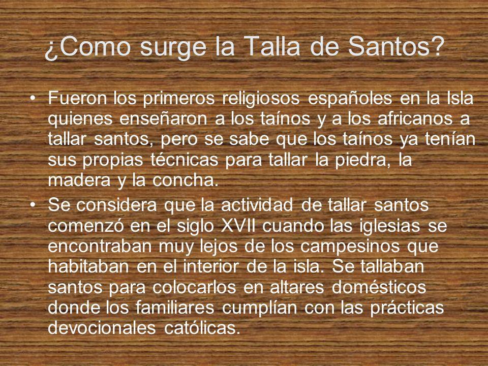 ¿Como surge la Talla de Santos? Fueron los primeros religiosos españoles en la Isla quienes enseñaron a los taínos y a los africanos a tallar santos,