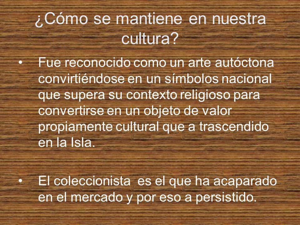 ¿Cómo se mantiene en nuestra cultura? Fue reconocido como un arte autóctona convirtiéndose en un símbolos nacional que supera su contexto religioso pa