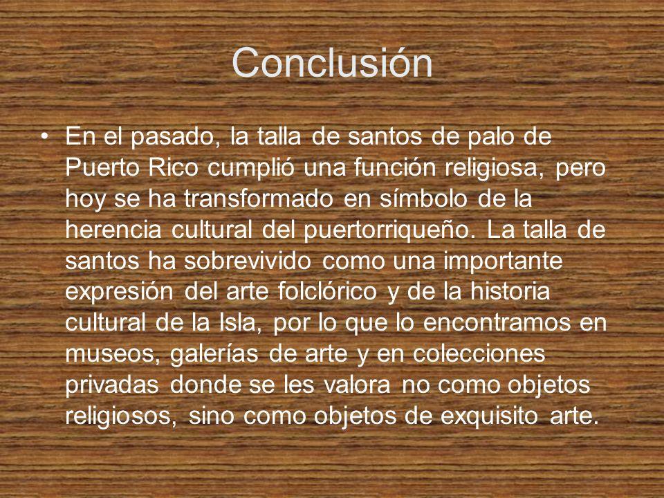 Conclusión En el pasado, la talla de santos de palo de Puerto Rico cumplió una función religiosa, pero hoy se ha transformado en símbolo de la herenci