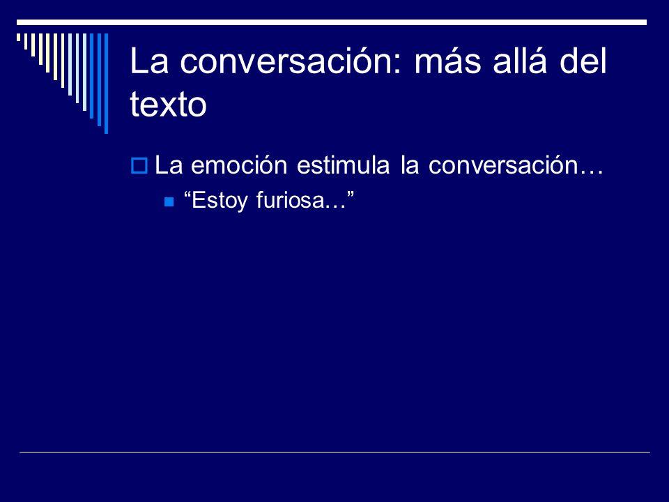 La conversación: más allá del texto La emoción estimula la conversación… Estoy furiosa…