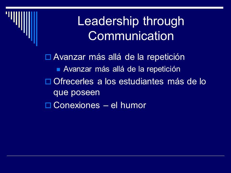 Leadership through Communication Avanzar más allá de la repetición Ofrecerles a los estudiantes más de lo que poseen Conexiones – el humor