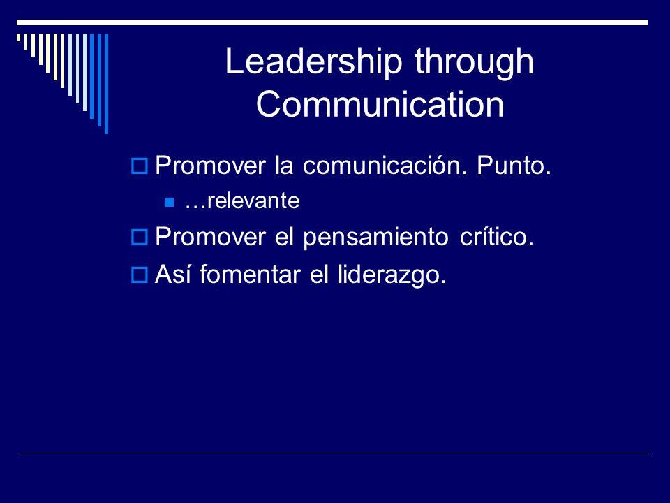 Leadership through Communication Promover la comunicación. Punto. …relevante Promover el pensamiento crítico. Así fomentar el liderazgo.