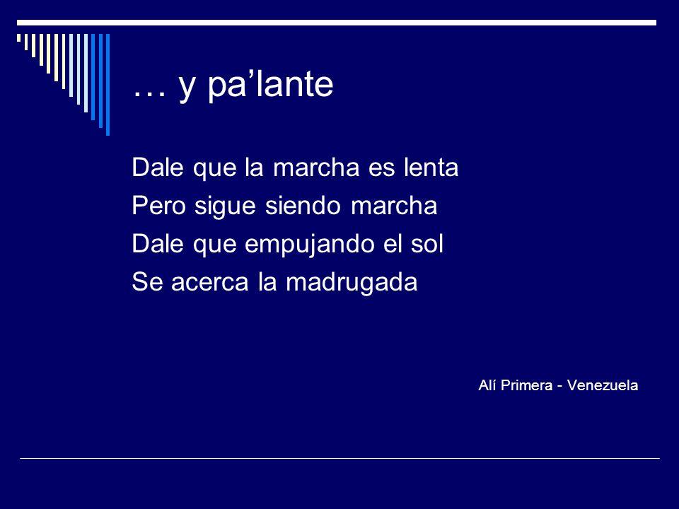 … y palante Dale que la marcha es lenta Pero sigue siendo marcha Dale que empujando el sol Se acerca la madrugada Alí Primera - Venezuela