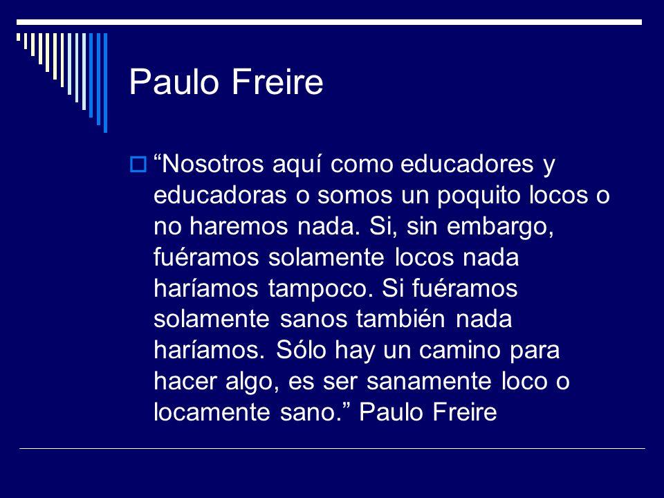 Paulo Freire Nosotros aquí como educadores y educadoras o somos un poquito locos o no haremos nada. Si, sin embargo, fuéramos solamente locos nada har