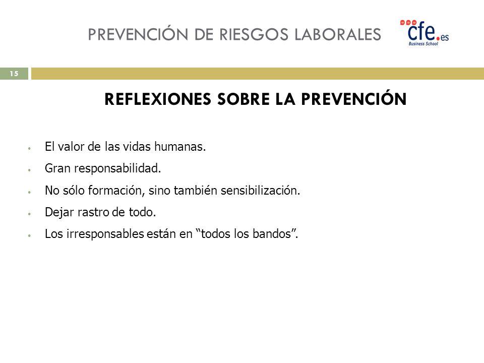 PREVENCIÓN DE RIESGOS LABORALES REFLEXIONES SOBRE LA PREVENCIÓN El valor de las vidas humanas. Gran responsabilidad. No sólo formación, sino también s
