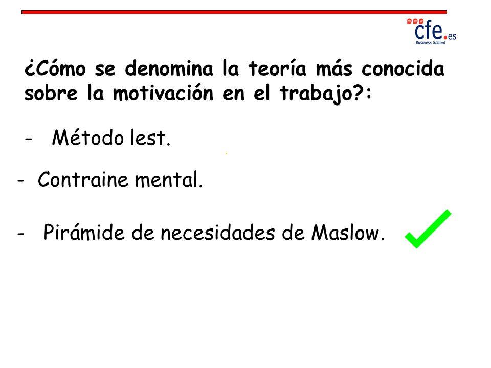 ¿Cómo se denomina la teoría más conocida sobre la motivación en el trabajo?: - Método lest. - Contraine mental. - Pirámide de necesidades de Maslow.