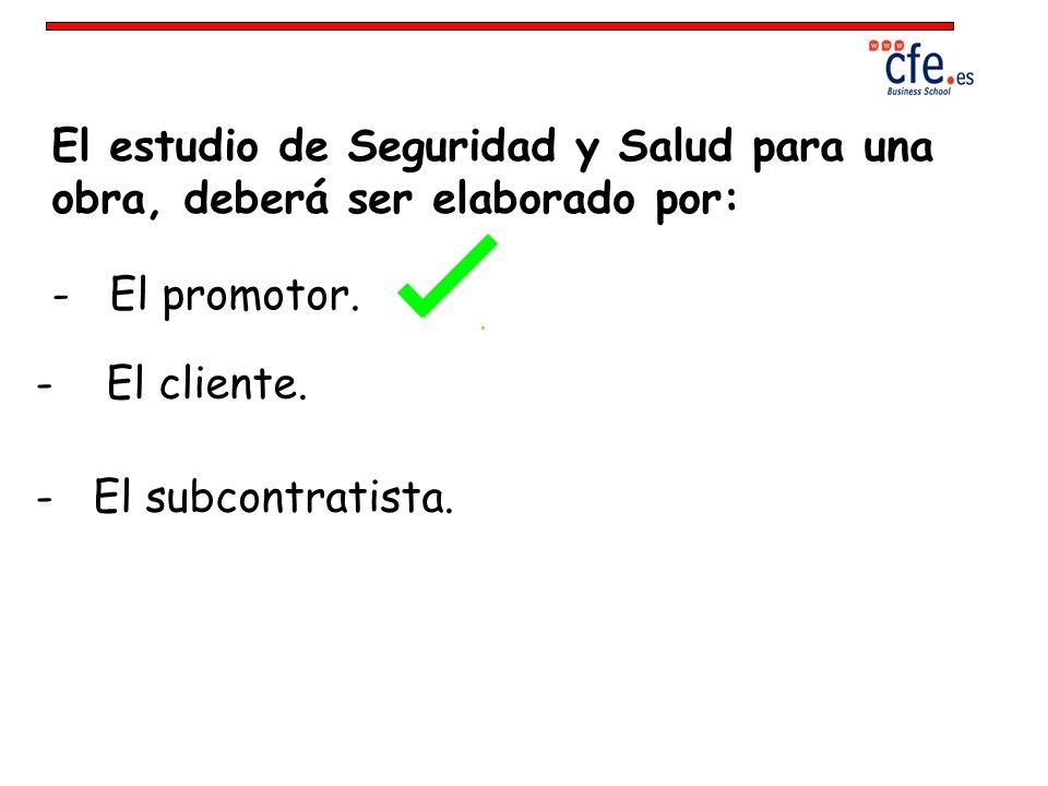 El estudio de Seguridad y Salud para una obra, deberá ser elaborado por: - El promotor. - El cliente. - El subcontratista.