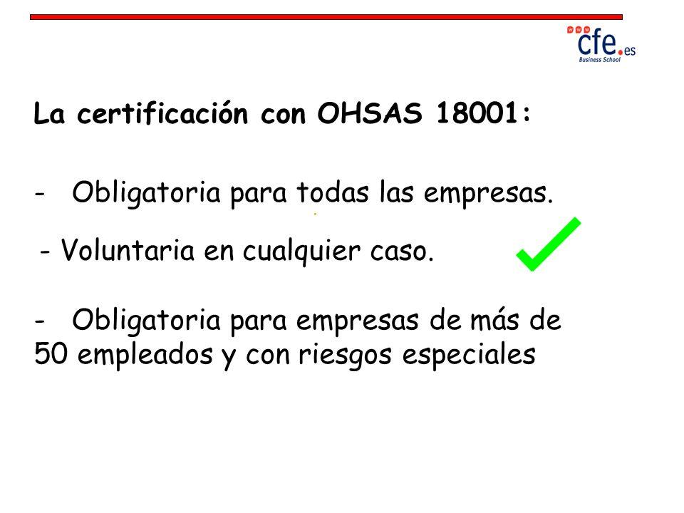La certificación con OHSAS 18001: - Obligatoria para todas las empresas. - Voluntaria en cualquier caso. - Obligatoria para empresas de más de 50 empl