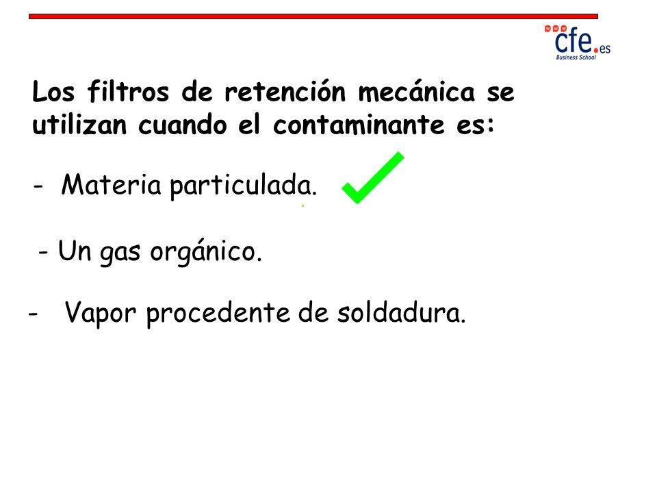 Los filtros de retención mecánica se utilizan cuando el contaminante es: - Materia particulada. - Un gas orgánico. - Vapor procedente de soldadura.