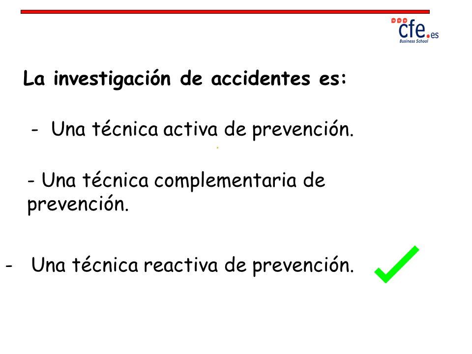 La investigación de accidentes es: - Una técnica activa de prevención. - Una técnica complementaria de prevención. - Una técnica reactiva de prevenció
