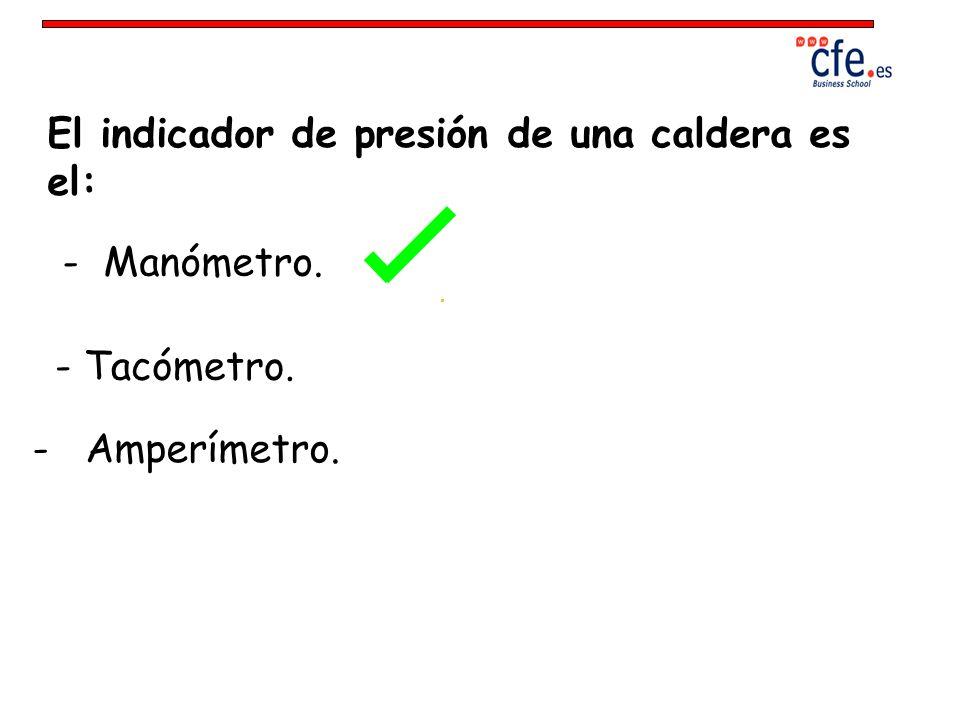 El indicador de presión de una caldera es el: - Manómetro. - Tacómetro. - Amperímetro.