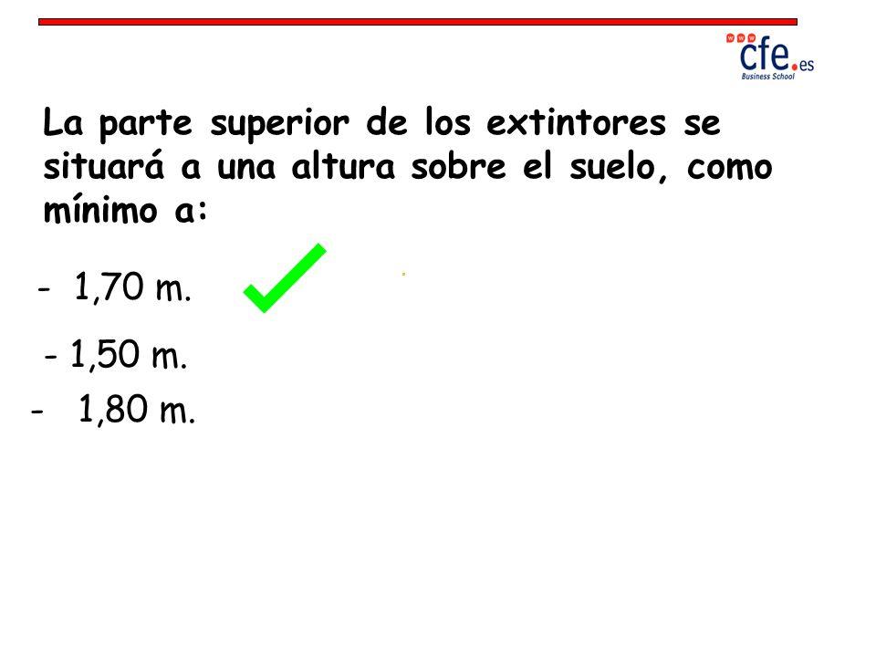 La parte superior de los extintores se situará a una altura sobre el suelo, como mínimo a: - 1,70 m. - 1,50 m. - 1,80 m.
